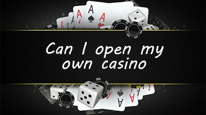 "What should you do if you are asking yourself ""Can I open my own casino?"""